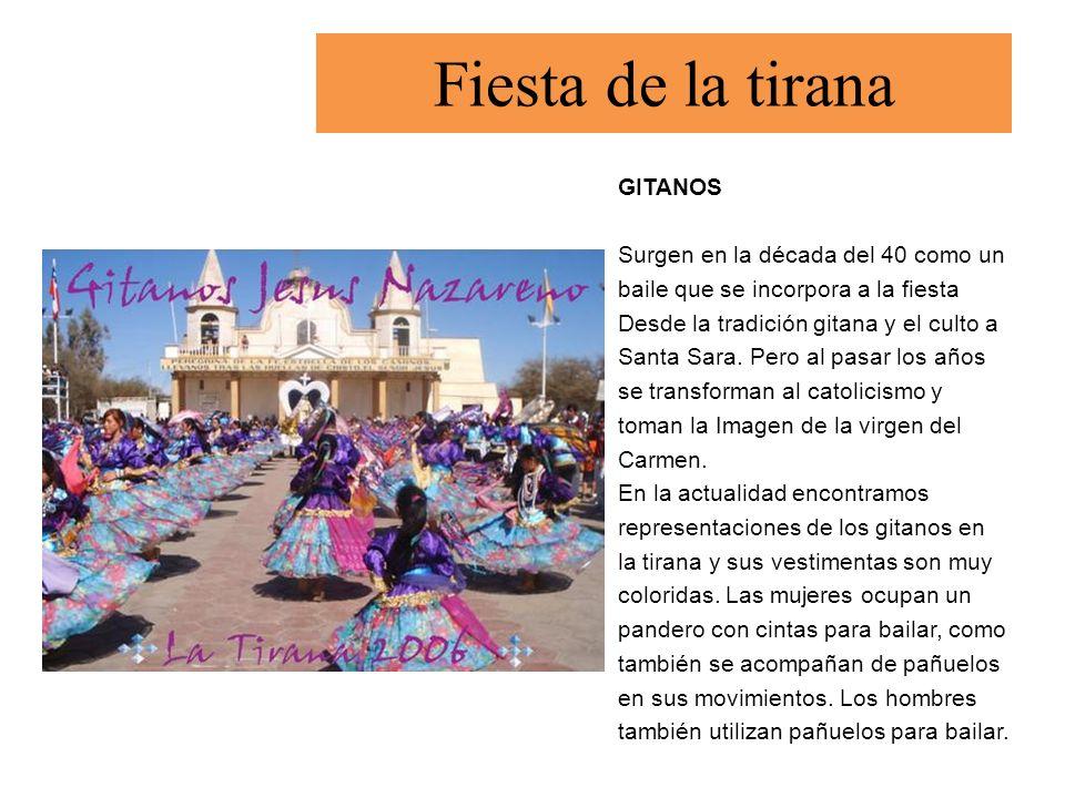 Fiesta de la tirana GITANOS Surgen en la década del 40 como un baile que se incorpora a la fiesta Desde la tradición gitana y el culto a Santa Sara. P
