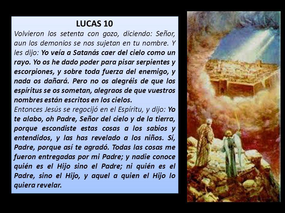 LUCAS 10 Volvieron los setenta con gozo, diciendo: Señor, aun los demonios se nos sujetan en tu nombre. Y les dijo: Yo veía a Satanás caer del cielo c