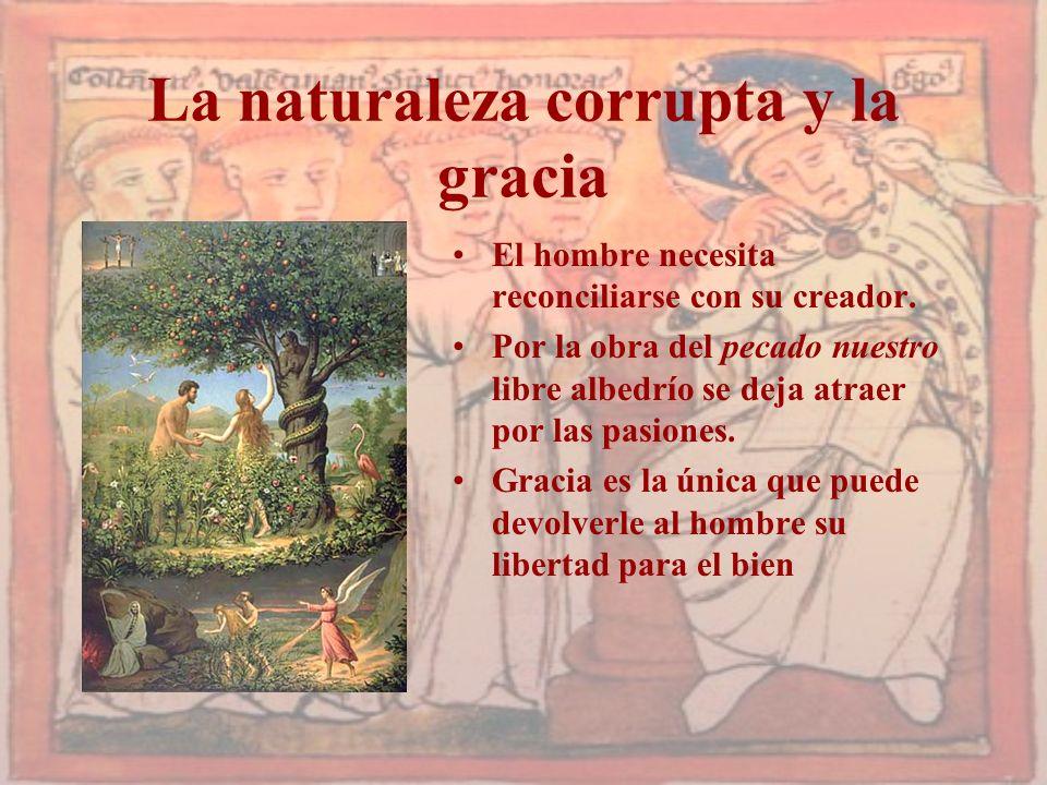La naturaleza corrupta y la gracia El hombre necesita reconciliarse con su creador. Por la obra del pecado nuestro libre albedrío se deja atraer por l