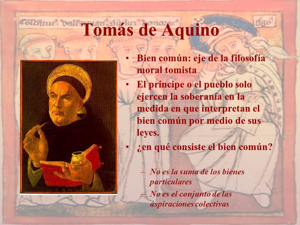 Tomás de Aquino Bien común: eje de la filosofía moral tomista El príncipe o el pueblo solo ejercen la soberanía en la medida en que interpretan el bie