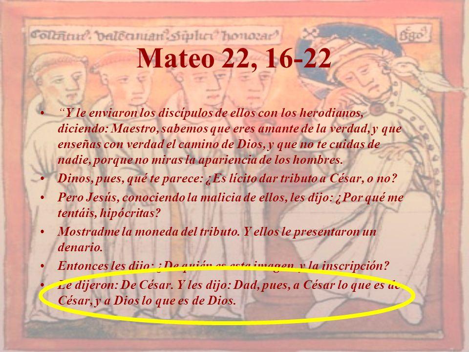 Mateo 22, 16-22 Y le enviaron los discípulos de ellos con los herodianos, diciendo: Maestro, sabemos que eres amante de la verdad, y que enseñas con v