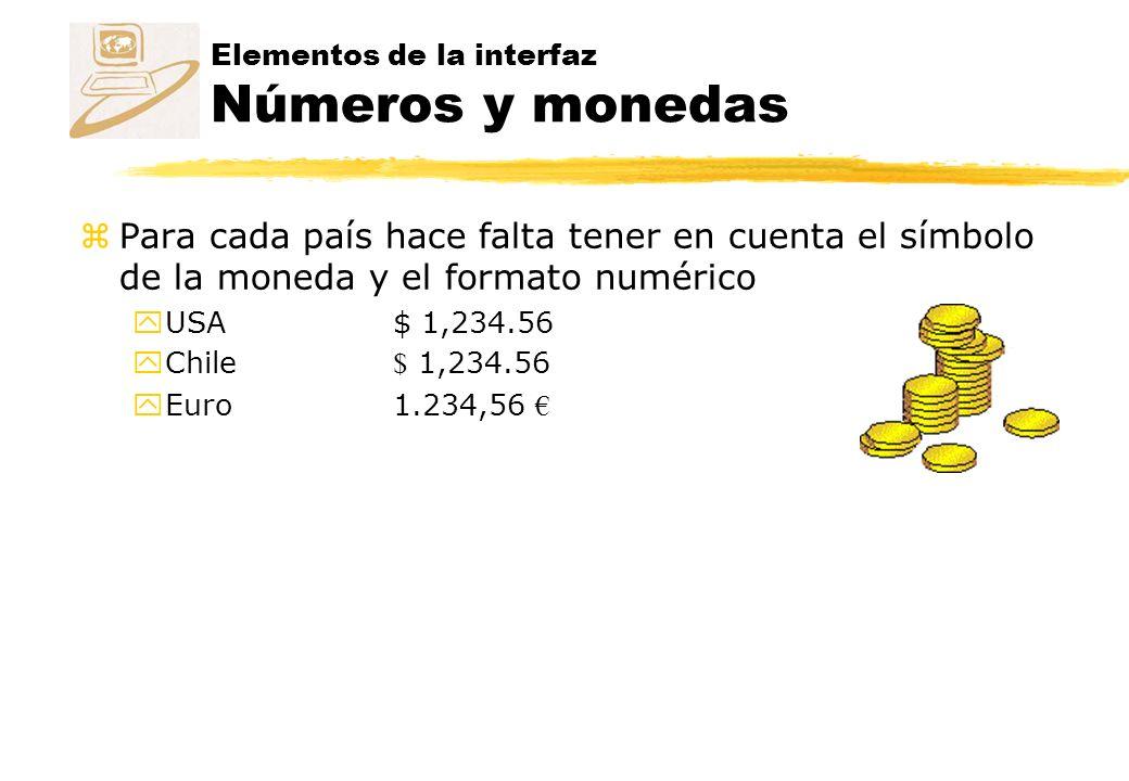 Elementos de la interfaz Números y monedas zPara cada país hace falta tener en cuenta el símbolo de la moneda y el formato numérico yUSA$ 1,234.56 Chile $ 1,234.56 Euro1.234,56