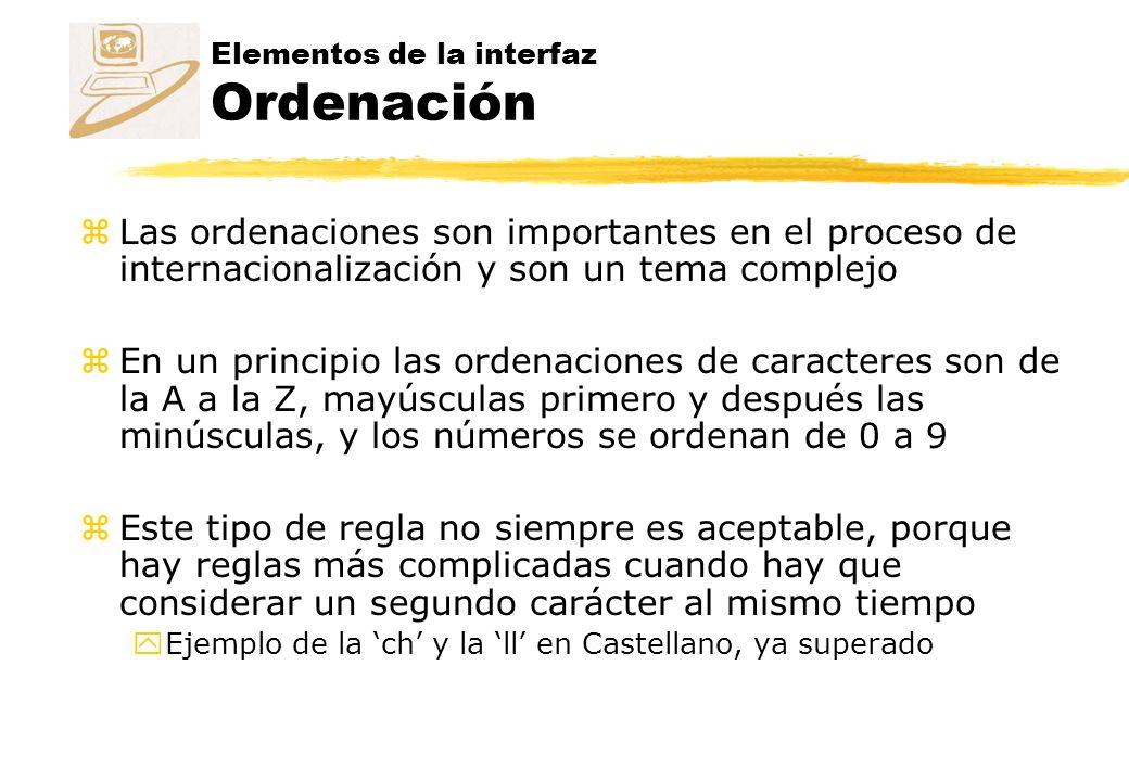 Elementos de la interfaz Ordenación zLas ordenaciones son importantes en el proceso de internacionalización y son un tema complejo zEn un principio las ordenaciones de caracteres son de la A a la Z, mayúsculas primero y después las minúsculas, y los números se ordenan de 0 a 9 zEste tipo de regla no siempre es aceptable, porque hay reglas más complicadas cuando hay que considerar un segundo carácter al mismo tiempo yEjemplo de la ch y la ll en Castellano, ya superado