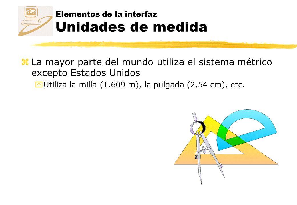 Elementos de la interfaz Unidades de medida zLa mayor parte del mundo utiliza el sistema métrico excepto Estados Unidos yUtiliza la milla (1.609 m), la pulgada (2,54 cm), etc.