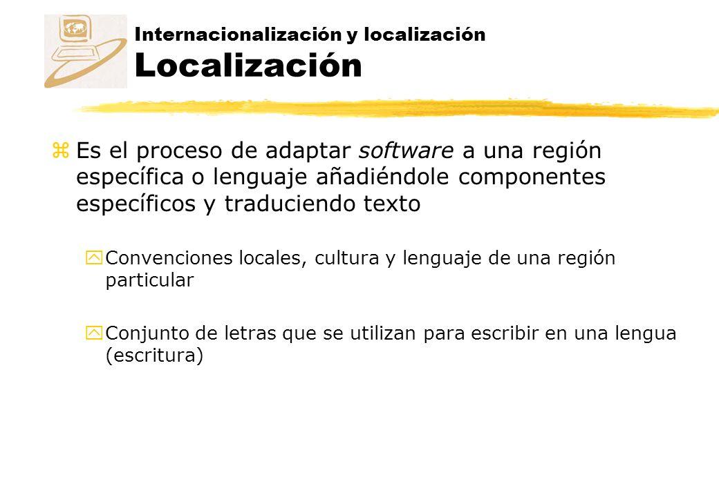 Internacionalización y localización Localización zEs el proceso de adaptar software a una región específica o lenguaje añadiéndole componentes específicos y traduciendo texto yConvenciones locales, cultura y lenguaje de una región particular yConjunto de letras que se utilizan para escribir en una lengua (escritura)