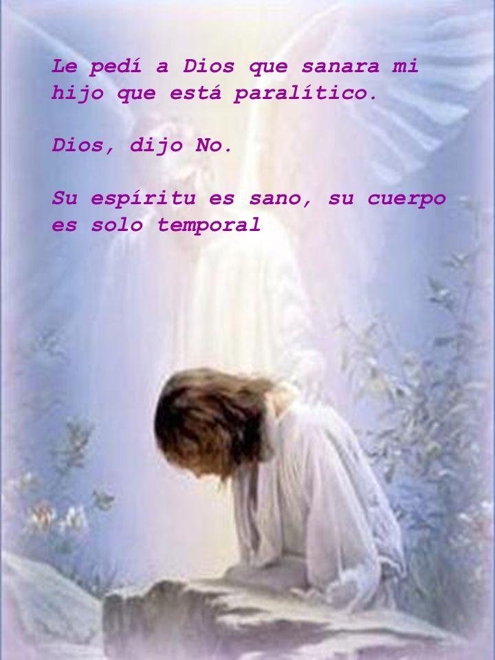 Le pedí a Dios que sanara mi hijo que está paralítico. Dios, dijo No. Su espíritu es sano, su cuerpo es solo temporal