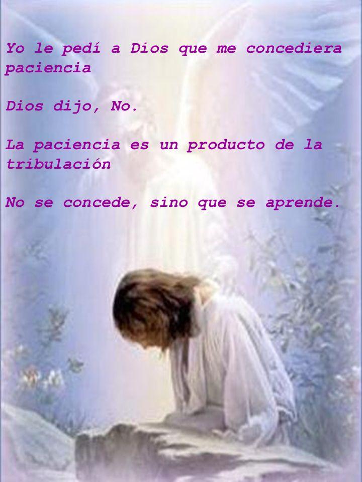 Yo le pedí a Dios que me concediera paciencia Dios dijo, No. La paciencia es un producto de la tribulación No se concede, sino que se aprende.