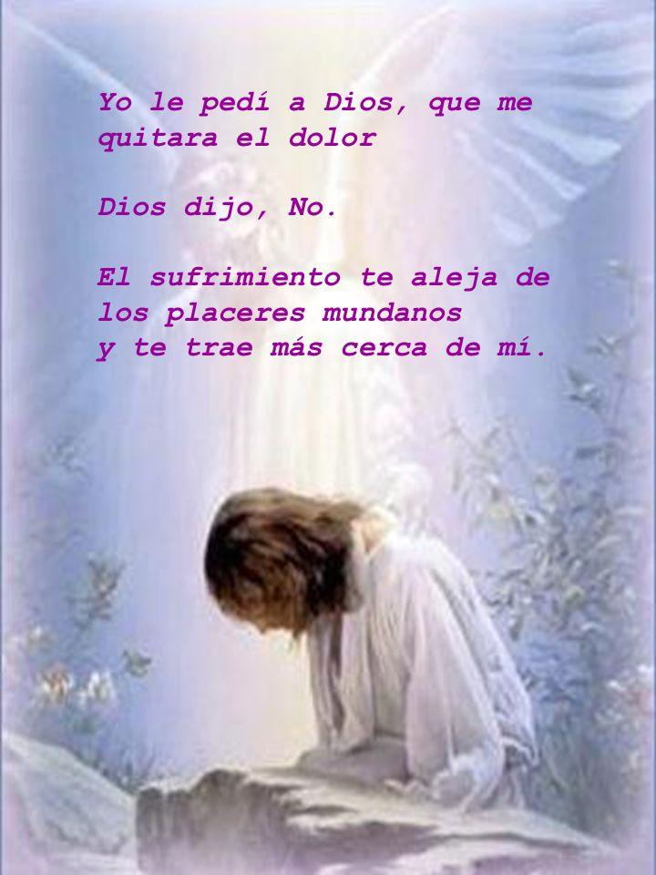 Yo le pedí a Dios, que me quitara el dolor Dios dijo, No. El sufrimiento te aleja de los placeres mundanos y te trae más cerca de mí.