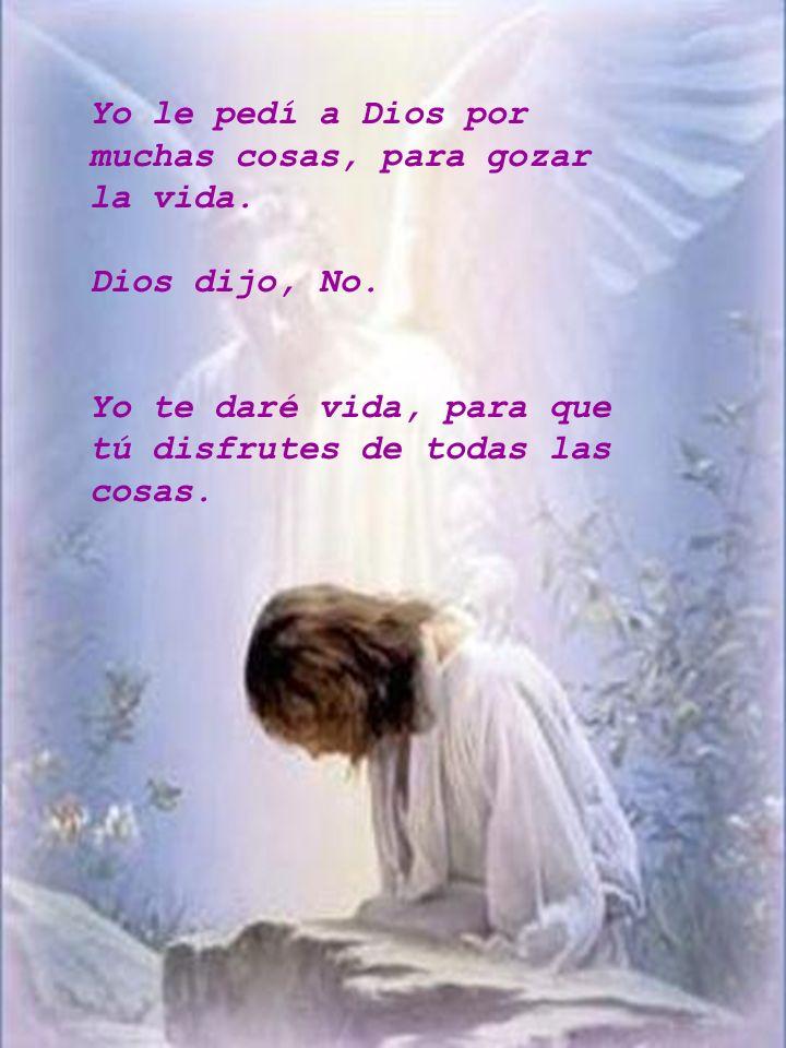 Yo le pedí a Dios por muchas cosas, para gozar la vida. Dios dijo, No. Yo te daré vida, para que tú disfrutes de todas las cosas.