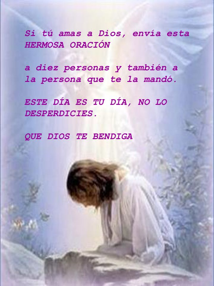 Si tú amas a Dios, envía esta HERMOSA ORACIÓN a diez personas y también a la persona que te la mandó. ESTE DÍA ES TU DÍA, NO LO DESPERDICIES. QUE DIOS