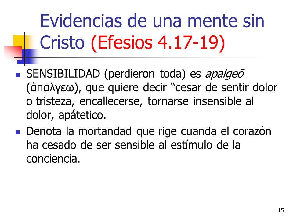 Evidencias de una mente sin Cristo (Efesios 4.17-19) SENSIBILIDAD (perdieron toda) es apalgeō (παλγεω), que quiere decir cesar de sentir dolor o trist