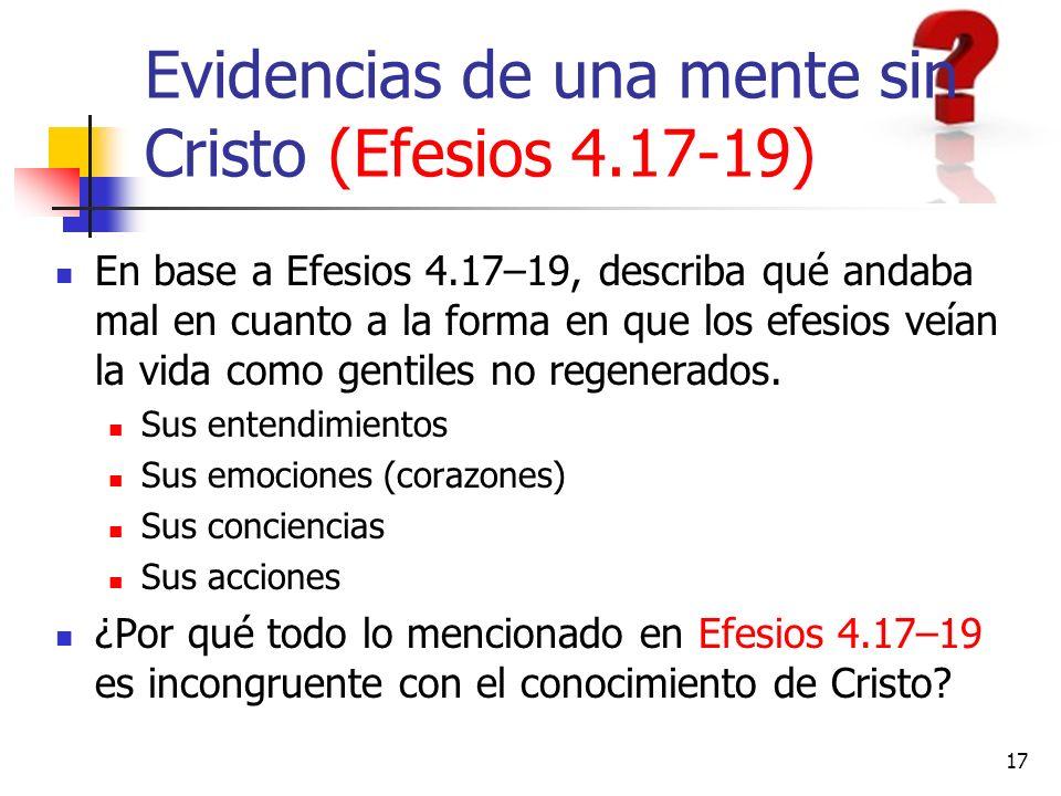 17 Evidencias de una mente sin Cristo (Efesios 4.17-19) En base a Efesios 4.17–19, describa qué andaba mal en cuanto a la forma en que los efesios veí