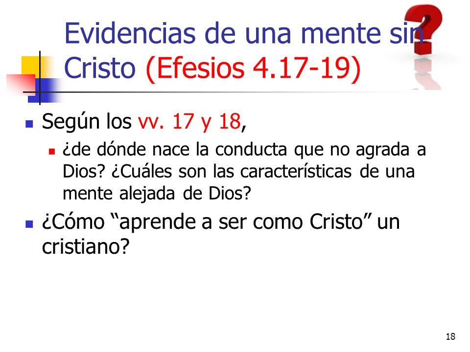 18 Evidencias de una mente sin Cristo (Efesios 4.17-19) Según los vv. 17 y 18, ¿de dónde nace la conducta que no agrada a Dios? ¿Cuáles son las caract