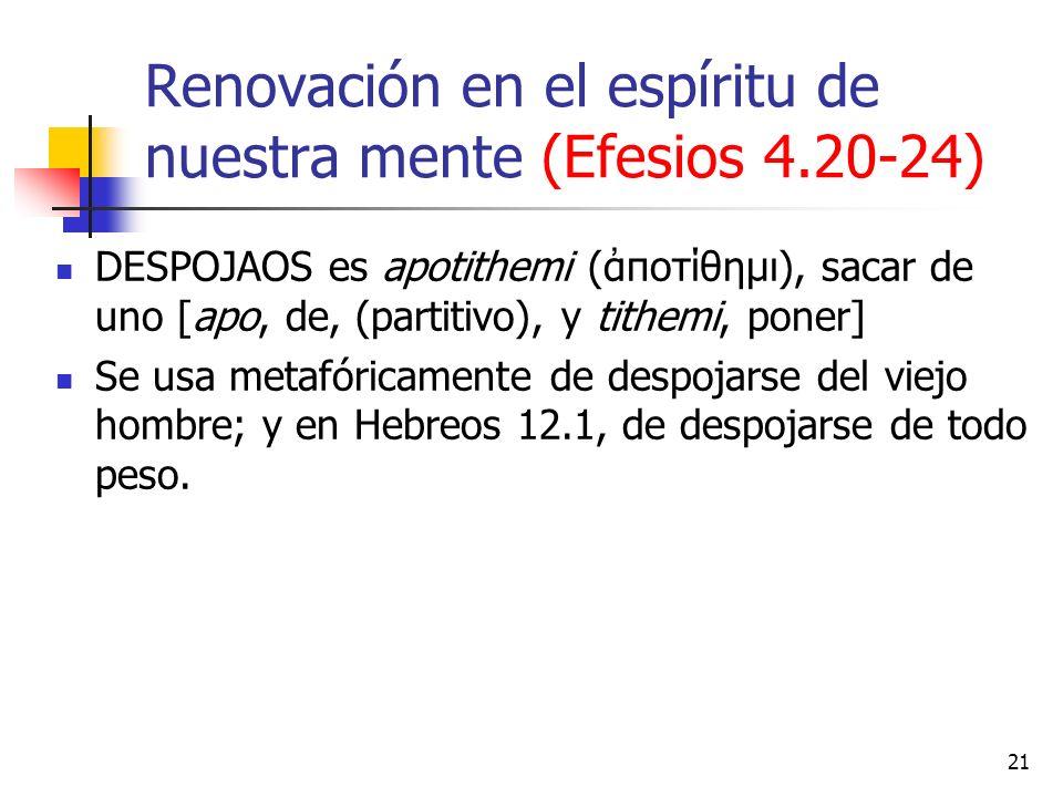 Renovación en el espíritu de nuestra mente (Efesios 4.20-24) DESPOJAOS es apotithemi (ποτίθημι), sacar de uno [apo, de, (partitivo), y tithemi, poner]