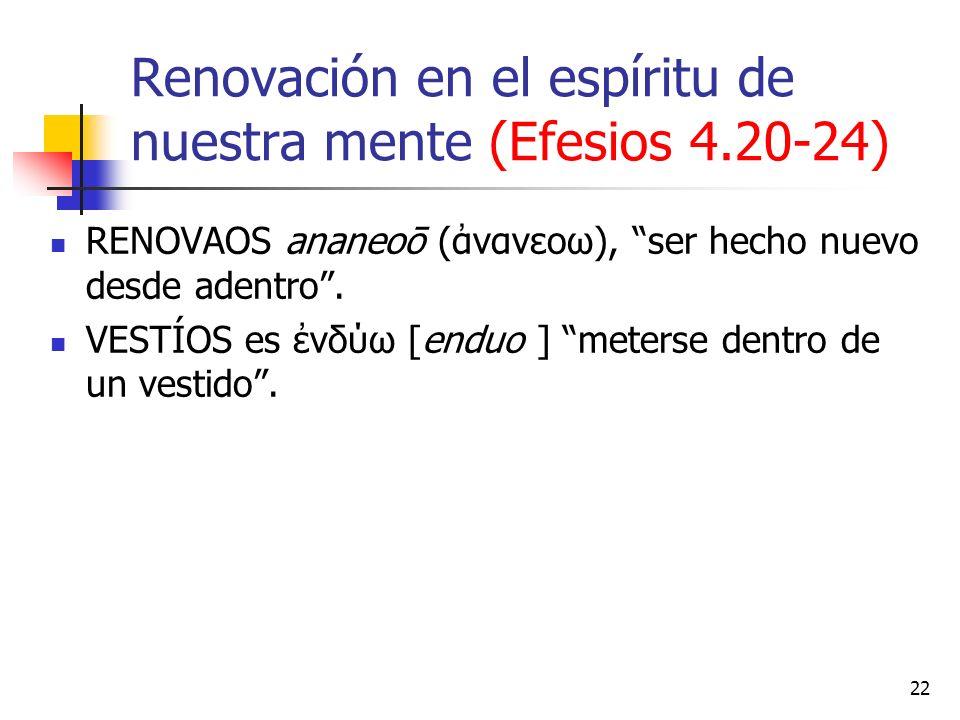 Renovación en el espíritu de nuestra mente (Efesios 4.20-24) RENOVAOS ananeoō (νανεοω), ser hecho nuevo desde adentro. VESTÍOS es νδύω [enduo ] meters