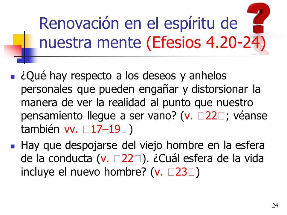 Renovación en el espíritu de nuestra mente (Efesios 4.20-24) ¿Qué hay respecto a los deseos y anhelos personales que pueden engañar y distorsionar la