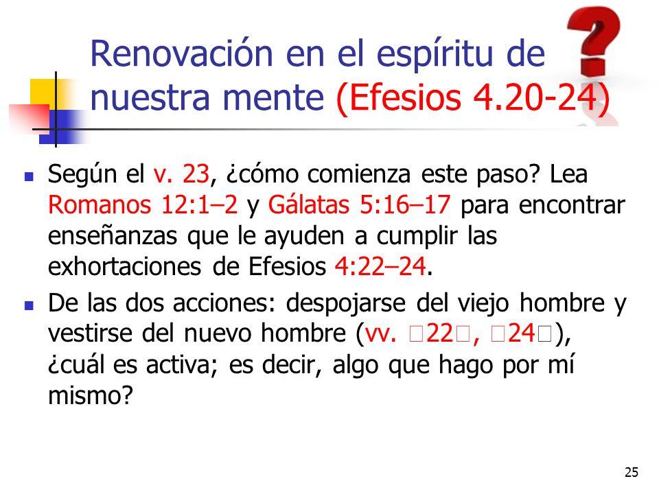 Renovación en el espíritu de nuestra mente (Efesios 4.20-24) Según el v. 23, ¿cómo comienza este paso? Lea Romanos 12:1–2 y Gálatas 5:16–17 para encon
