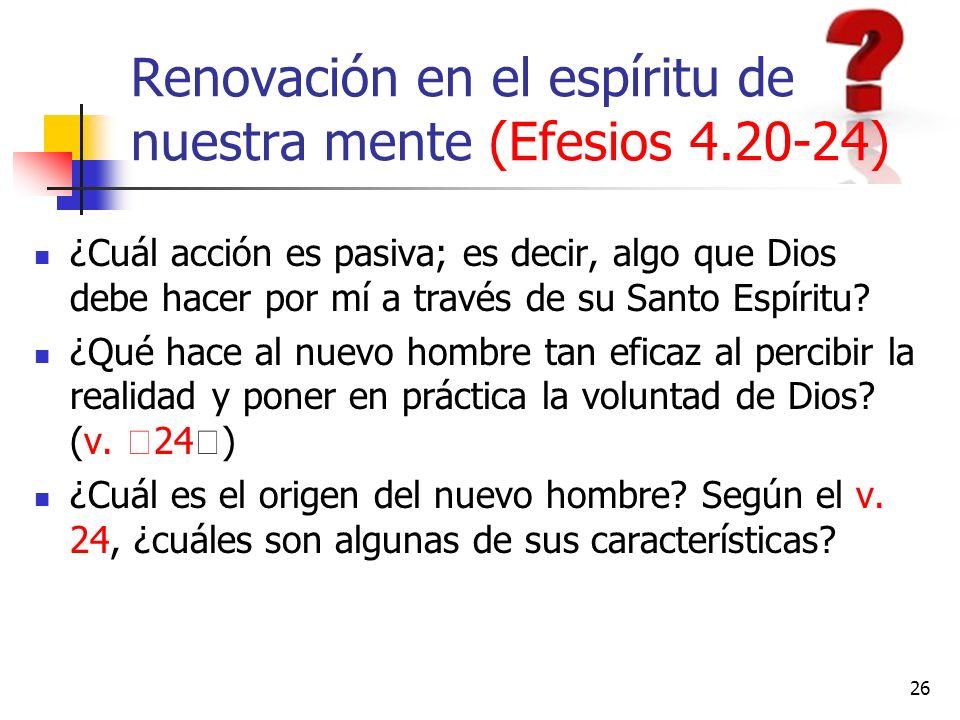 Renovación en el espíritu de nuestra mente (Efesios 4.20-24) ¿Cuál acción es pasiva; es decir, algo que Dios debe hacer por mí a través de su Santo Es