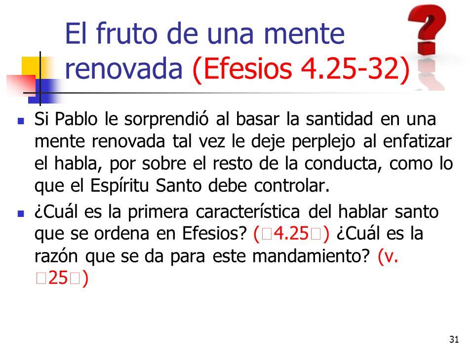 El fruto de una mente renovada (Efesios 4.25-32) Si Pablo le sorprendió al basar la santidad en una mente renovada tal vez le deje perplejo al enfatiz