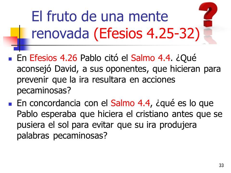 El fruto de una mente renovada (Efesios 4.25-32) En Efesios 4.26 Pablo citó el Salmo 4.4. ¿Qué aconsejó David, a sus oponentes, que hicieran para prev