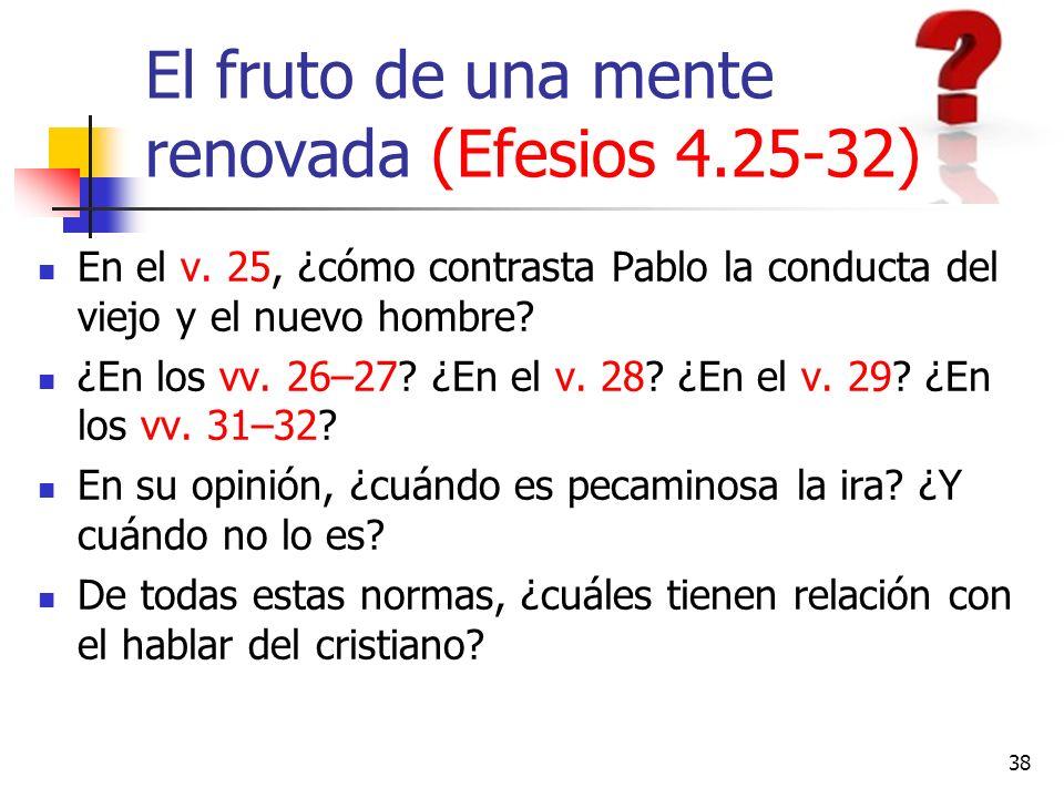 El fruto de una mente renovada (Efesios 4.25-32) En el v. 25, ¿cómo contrasta Pablo la conducta del viejo y el nuevo hombre? ¿En los vv. 26–27? ¿En el