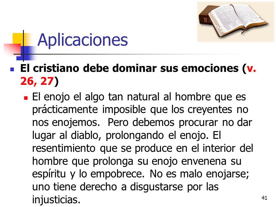 Aplicaciones El cristiano debe dominar sus emociones (v. 26, 27) El enojo el algo tan natural al hombre que es prácticamente imposible que los creyent