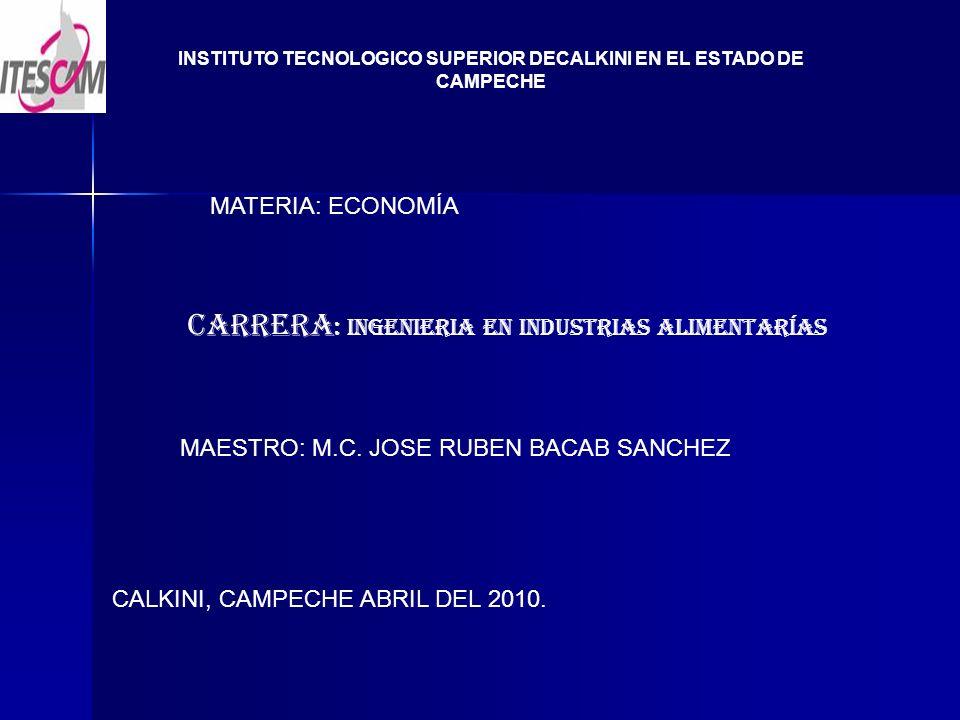 INSTITUTO TECNOLOGICO SUPERIOR DECALKINI EN EL ESTADO DE CAMPECHE MATERIA: ECONOMÍA CARRERA : INGENIERIA EN INDUSTRIAS ALIMENTARÍAS MAESTRO: M.C.