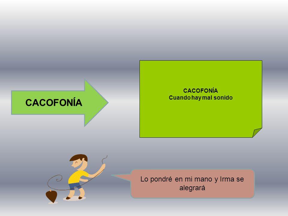 LA CACOFONÍA Es el sonido desagradable que se produce por el encuentro o repetición de las mismas sílabas dentro de una oración.
