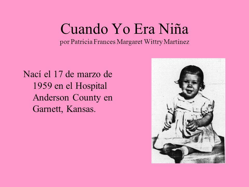 Cuando Yo Era Niña por Patricia Frances Margaret Wittry Martínez Nací el 17 de marzo de 1959 en el Hospital Anderson County en Garnett, Kansas.