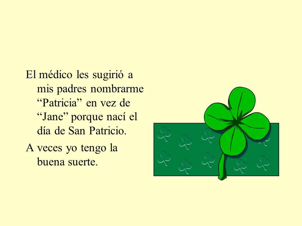 El médico les sugirió a mis padres nombrarme Patricia en vez de Jane porque nací el día de San Patricio.