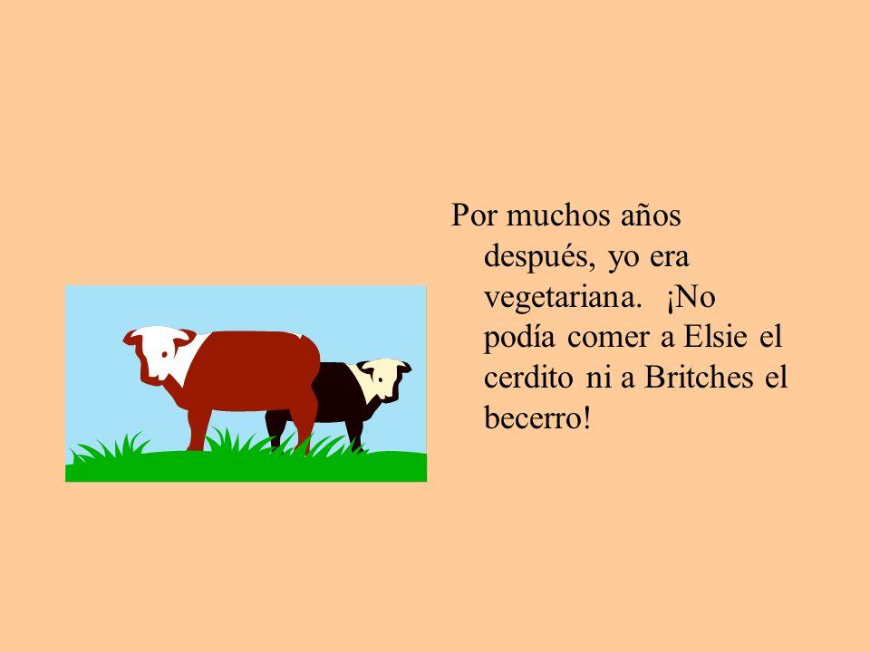 Por muchos años después, yo era vegetariana.
