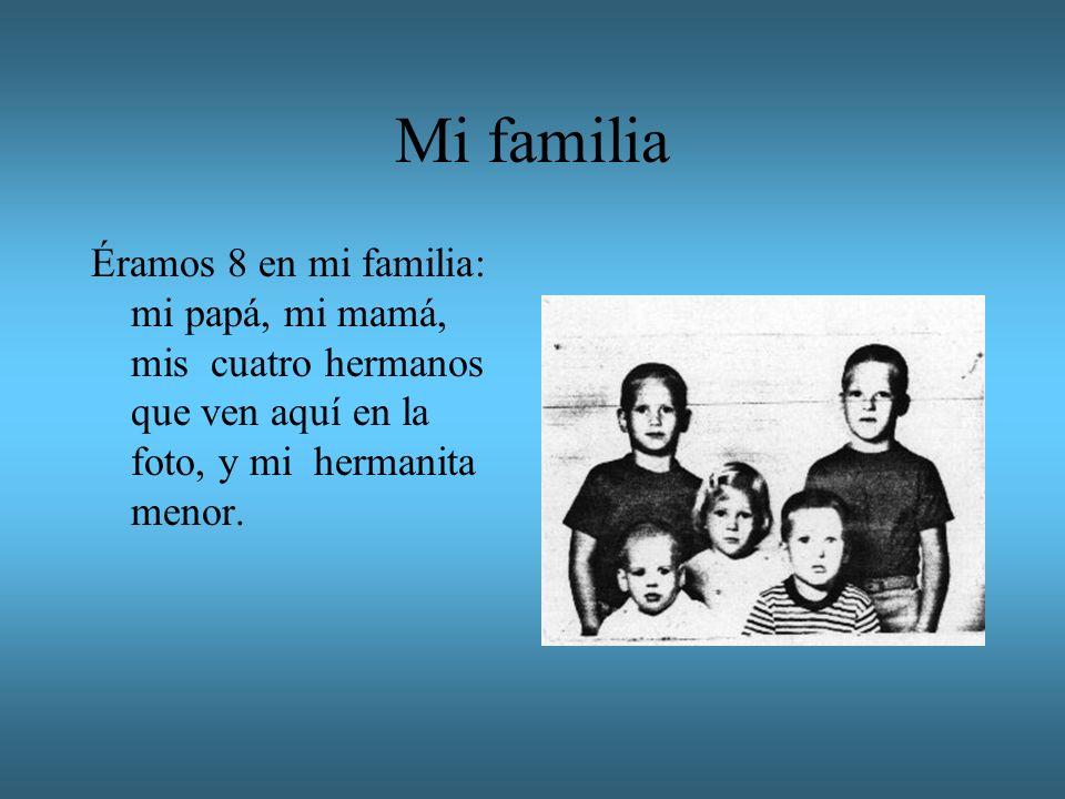 Mi familia Éramos 8 en mi familia: mi papá, mi mamá, mis cuatro hermanos que ven aquí en la foto, y mi hermanita menor.