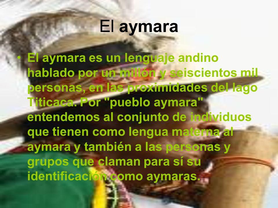 El aymara El aymara es un lenguaje andino hablado por un millón y seiscientos mil personas, en las proximidades del lago Titicaca. Por