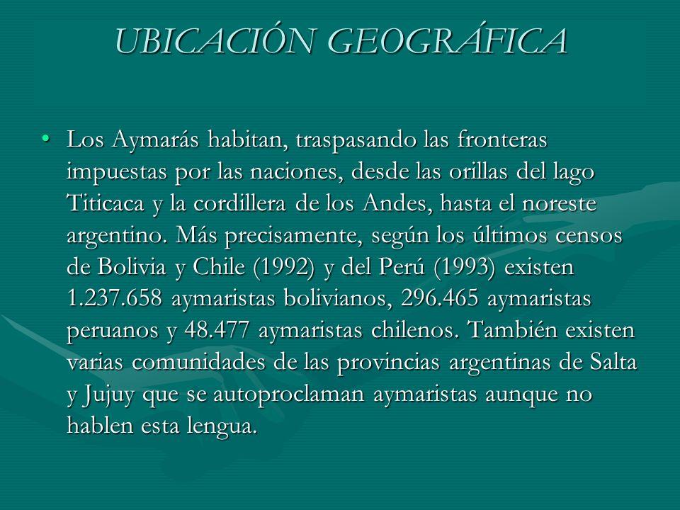 UBICACIÓN GEOGRÁFICA Los Aymarás habitan, traspasando las fronteras impuestas por las naciones, desde las orillas del lago Titicaca y la cordillera de los Andes, hasta el noreste argentino.
