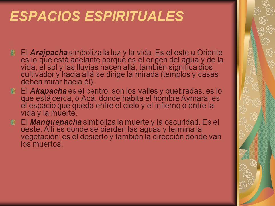 ESPACIOS ESPIRITUALES El Arajpacha simboliza la luz y la vida. Es el este u Oriente es lo que está adelante porque es el origen del agua y de la vida,