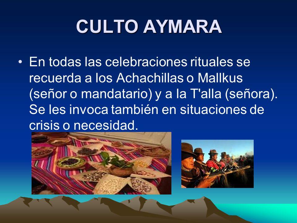 CULTO AYMARA En todas las celebraciones rituales se recuerda a los Achachillas o Mallkus (señor o mandatario) y a la T'alla (señora). Se les invoca ta