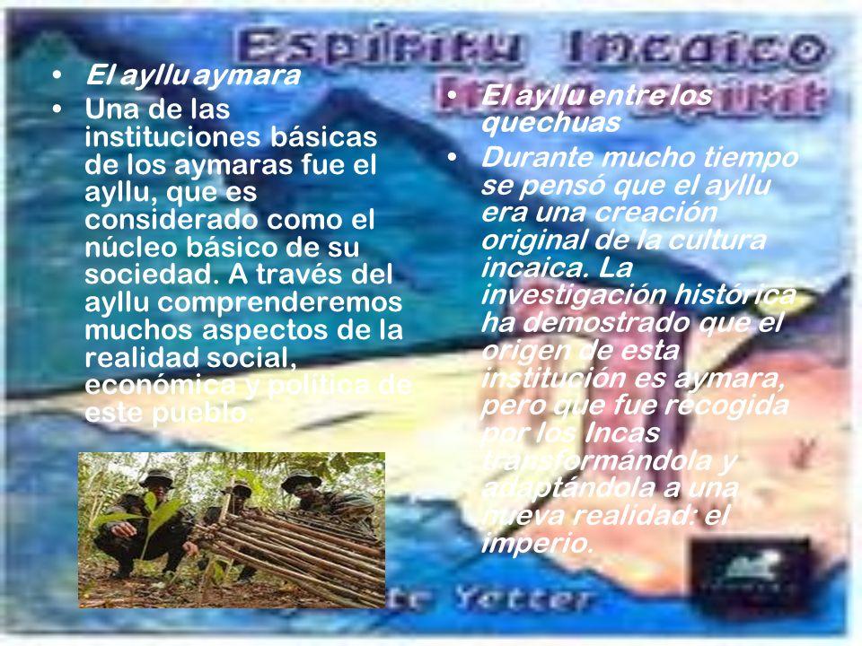 El ayllu aymara Una de las instituciones básicas de los aymaras fue el ayllu, que es considerado como el núcleo básico de su sociedad. A través del ay