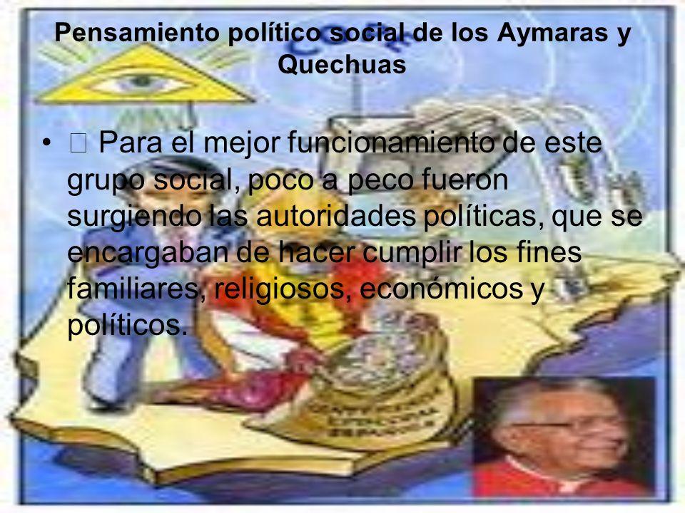 Pensamiento político social de los Aymaras y Quechuas Para el mejor funcionamiento de este grupo social, poco a peco fueron surgiendo las autoridades