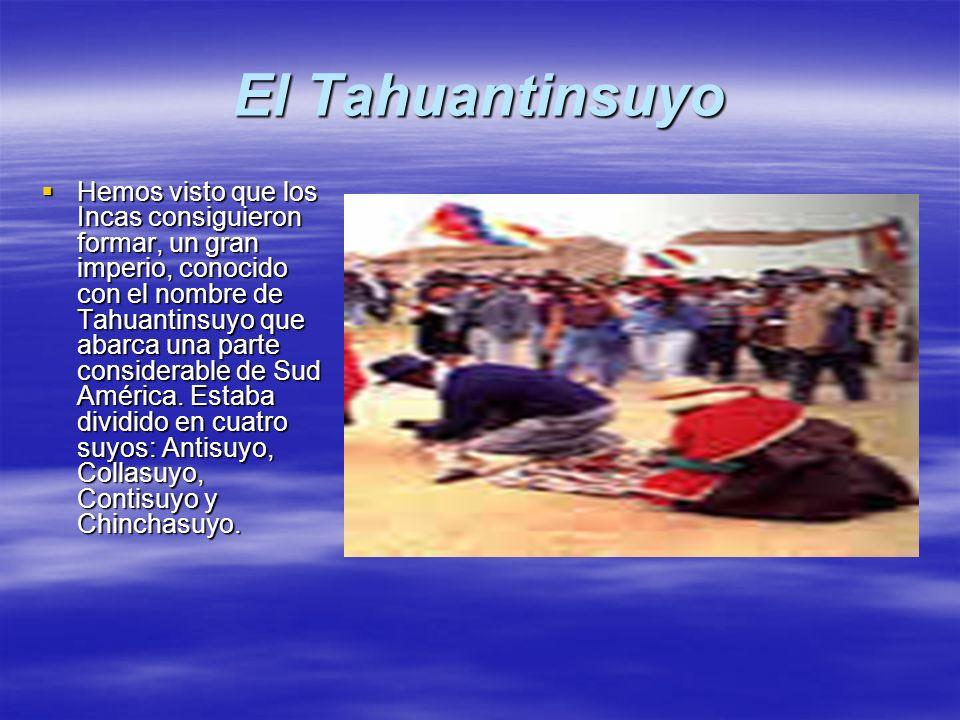 El Tahuantinsuyo Hemos visto que los Incas consiguieron formar, un gran imperio, conocido con el nombre de Tahuantinsuyo que abarca una parte consider