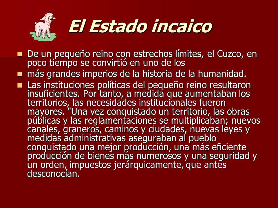 El Estado incaico De un pequeño reino con estrechos límites, el Cuzco, en poco tiempo se convirtió en uno de los más grandes imperios de la historia d