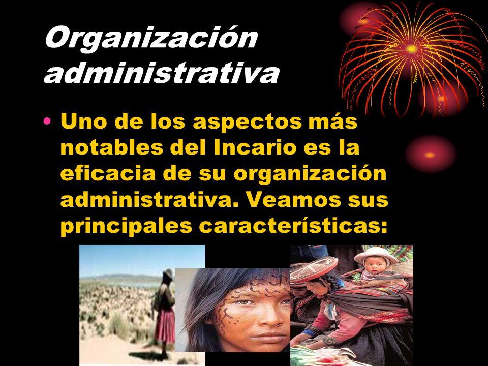 Organización administrativa Uno de los aspectos más notables del Incario es la eficacia de su organización administrativa. Veamos sus principales cara