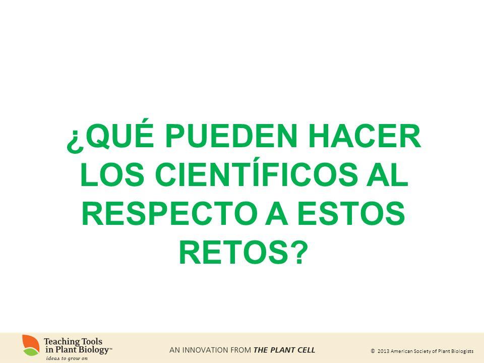 © 2013 American Society of Plant Biologists ¿QUÉ PUEDEN HACER LOS CIENTÍFICOS AL RESPECTO A ESTOS RETOS?