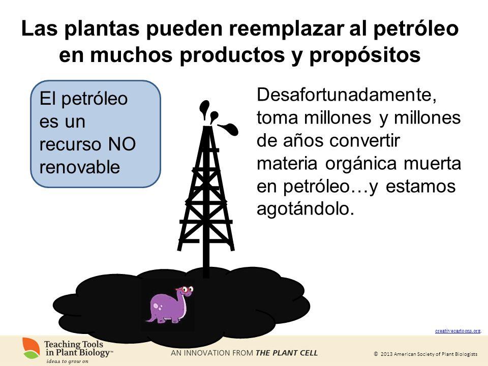 © 2013 American Society of Plant Biologists Las plantas pueden reemplazar al petróleo en muchos productos y propósitos creativecartoons.org creativeca