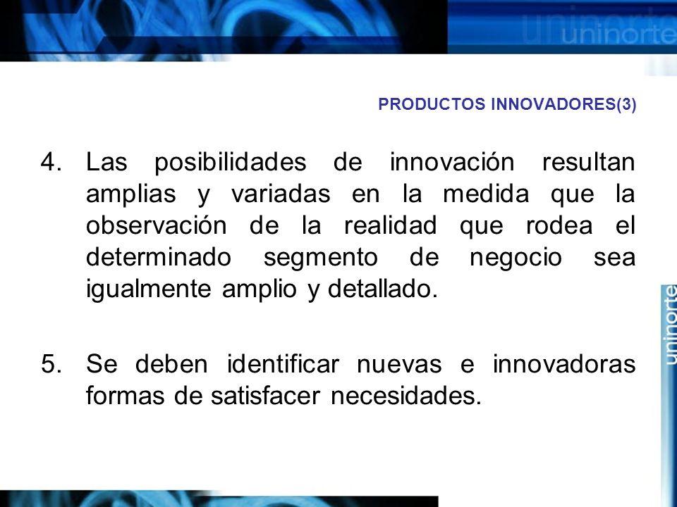 PRODUCTOS INNOVADORES(3) 4.Las posibilidades de innovación resultan amplias y variadas en la medida que la observación de la realidad que rodea el determinado segmento de negocio sea igualmente amplio y detallado.
