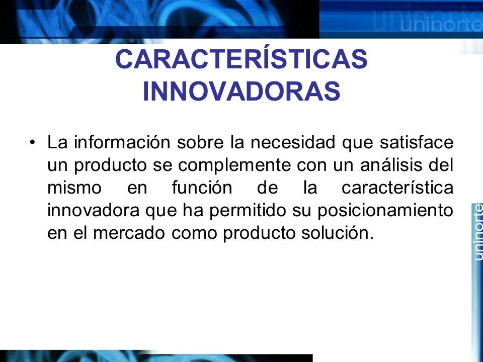 CARACTERÍSTICAS INNOVADORAS La información sobre la necesidad que satisface un producto se complemente con un análisis del mismo en función de la característica innovadora que ha permitido su posicionamiento en el mercado como producto solución.