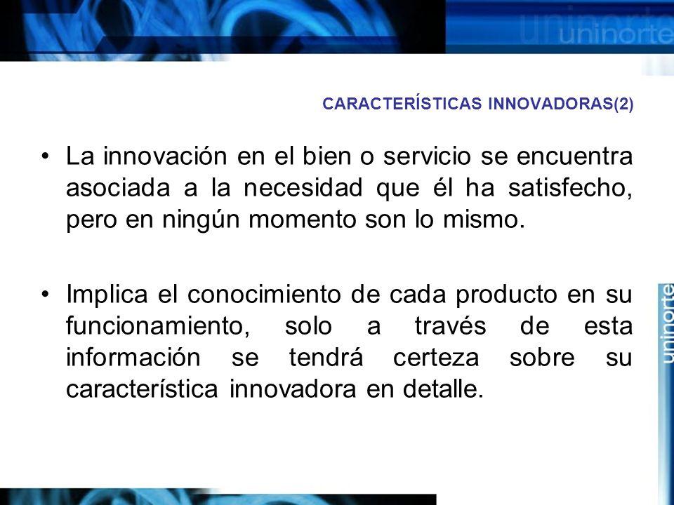 CARACTERÍSTICAS INNOVADORAS(2) La innovación en el bien o servicio se encuentra asociada a la necesidad que él ha satisfecho, pero en ningún momento son lo mismo.