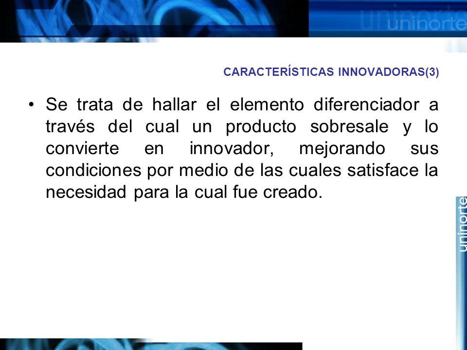CARACTERÍSTICAS INNOVADORAS(3) Se trata de hallar el elemento diferenciador a través del cual un producto sobresale y lo convierte en innovador, mejorando sus condiciones por medio de las cuales satisface la necesidad para la cual fue creado.