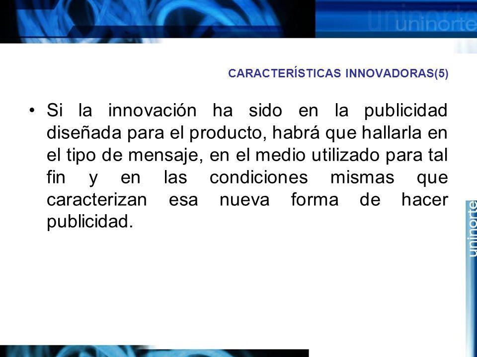 CARACTERÍSTICAS INNOVADORAS(5) Si la innovación ha sido en la publicidad diseñada para el producto, habrá que hallarla en el tipo de mensaje, en el medio utilizado para tal fin y en las condiciones mismas que caracterizan esa nueva forma de hacer publicidad.