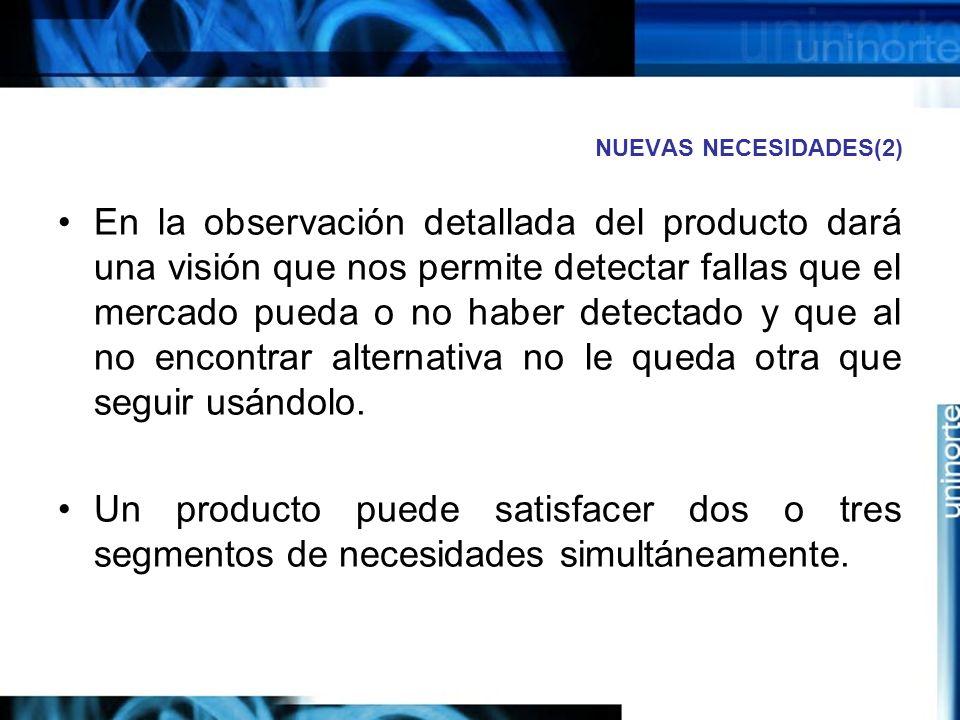 NUEVAS NECESIDADES(2) En la observación detallada del producto dará una visión que nos permite detectar fallas que el mercado pueda o no haber detectado y que al no encontrar alternativa no le queda otra que seguir usándolo.