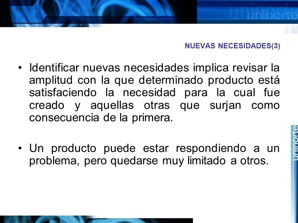 NUEVAS NECESIDADES(3) Identificar nuevas necesidades implica revisar la amplitud con la que determinado producto está satisfaciendo la necesidad para la cual fue creado y aquellas otras que surjan como consecuencia de la primera.
